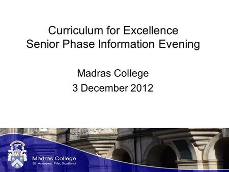 Curriculum for Excellence Senior Phase Information Evening Madras College 3 December 2012.