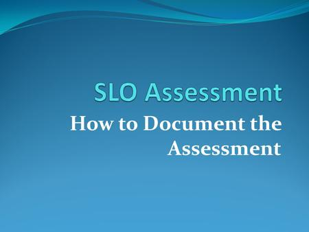 How to Document the Assessment. Student Learning Outcomes Assessment Report Once the SLO has been selected and assessment has taken place, faculty must.