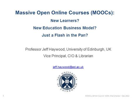 Massive Open Online Courses (MOOCs): New Learners? New Education Business Model? Just a Flash in the Pan? Professor Jeff Haywood, University of Edinburgh,