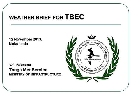 WEATHER BRIEF FOR TBEC 12 November 2013, Nukualofa Tonga Met Service Nukualofa Ofa Faanunu Tonga Met Service MINISTRY OF INFRASTRUCTURE.