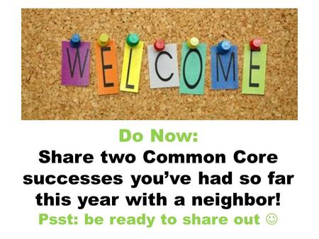 Do Now: Share two Common Core successes youve had so far this year with a neighbor! Psst: be ready to share out.