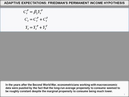 ADAPTIVE EXPECTATIONS: FRIEDMAN'S PERMANENT INCOME HYPOTHESIS 1 In the years after the Second World War, econometricians working with macroeconomic data.
