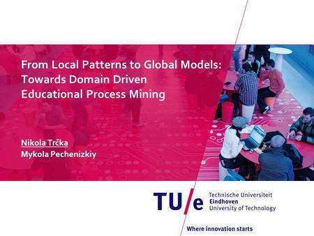 From Local Patterns to Global Models: Towards Domain Driven Educational Process Mining Nikola Trčka Mykola Pechenizkiy.