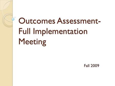 Outcomes Assessment- Full Implementation Meeting Fall 2009.