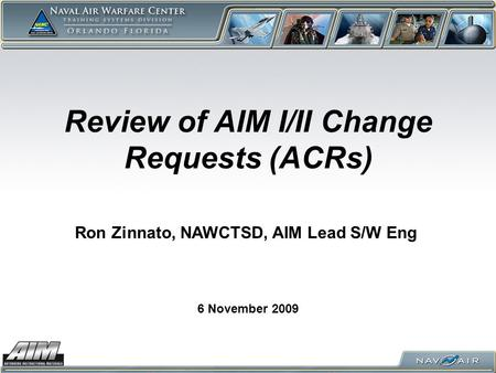 Review of AIM I/II Change Requests (ACRs) 6 November 2009 Ron Zinnato, NAWCTSD, AIM Lead S/W Eng.
