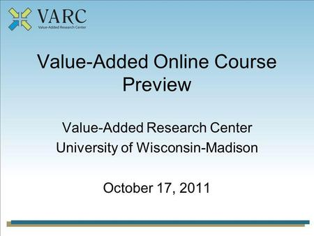 Value-Added Online Course Preview Value-Added Research Center University of Wisconsin-Madison October 17, 2011.