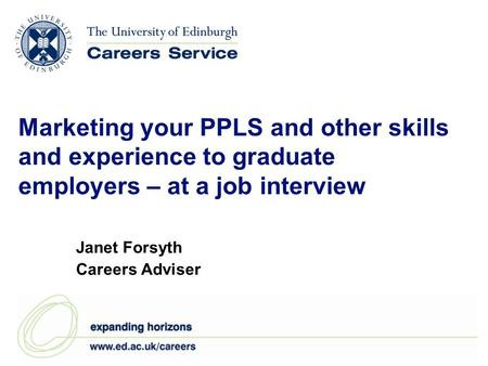 Marketing your PPLS and other skills and experience to graduate employers – at a job interview Janet Forsyth Careers Adviser.