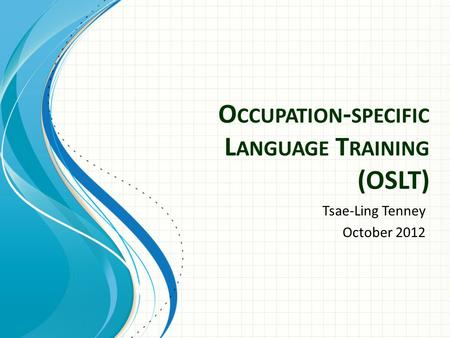O CCUPATION - SPECIFIC L ANGUAGE T RAINING (OSLT) Tsae-Ling Tenney October 2012.