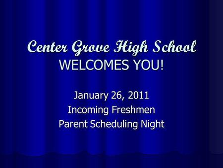 Center Grove High School WELCOMES YOU! January 26, 2011 Incoming Freshmen Parent Scheduling Night.