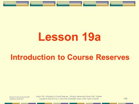 Revised TH 2013-08-22 14:50 EST Created MO 2004-09-27 Lesson 19a. Introduction to Course Reserves / Bringing Learners and Library Skills Together Copyright.
