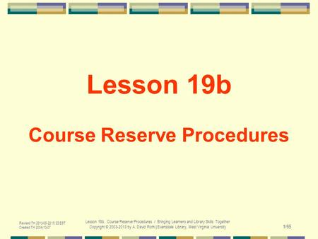 Revised TH 2013-08-22 15:25 EST Created TH 2004-10-07 Lesson 19b. Course Reserve Procedures / Bringing Learners and Library Skills Together Copyright ©