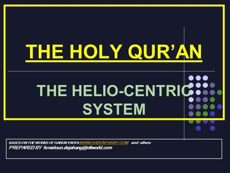 THE HOLY QURAN THE HELIO-CENTRIC SYSTEM BASED ON THE WORKS OF HARUN YAHYA  and others  PREPARED BY