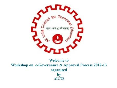 Welcome to Workshop on e-Governance & Approval Process 2012-13 organized by AICTE.