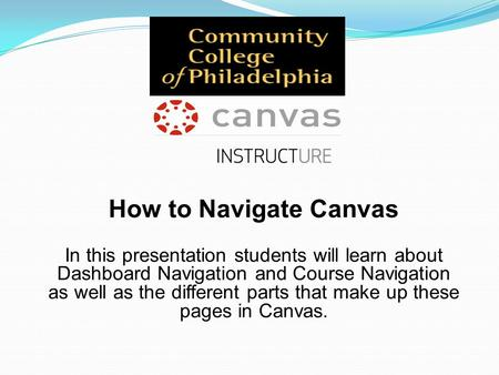 How to Navigate Canvas In this presentation students will learn about Dashboard Navigation and Course Navigation as well as the different parts that make.