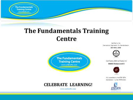 ISO 9001:2008 certified The Fundamentals Training Centre Certified by the International Organisation for Standardisation ISO 9001: 2008 Certified by BEE.