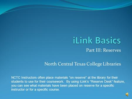 Part III: Reserves North Central Texas College Libraries NCTC Instructors often place materials on reserve at the library for their students to use for.