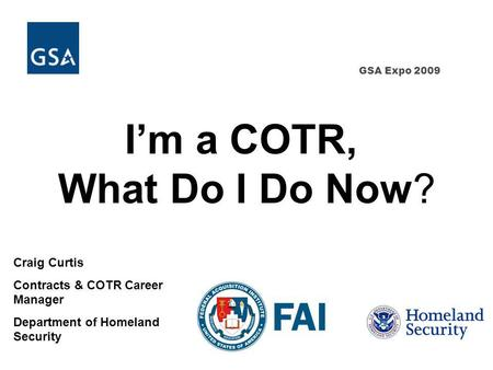 GSA Expo 2009 Craig Curtis Contracts & COTR Career Manager Department of Homeland Security Im a COTR, What Do I Do Now?