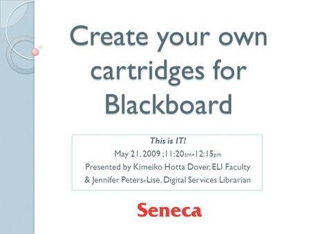 Create your own cartridges for Blackboard This is IT! May 21, 2009 ;11:20 am -12:15 pm Presented by Kimeiko Hotta Dover, ELI Faculty & Jennifer Peters-Lise,