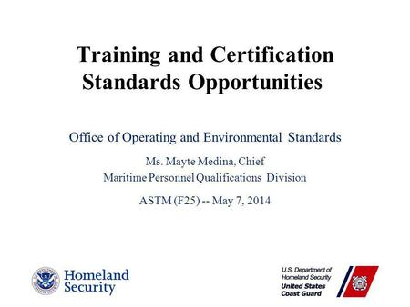 Training and Certification Standards Opportunities Office of Operating and Environmental Standards Ms. Mayte Medina, Chief Maritime Personnel Qualifications.