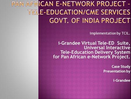 Implementation by TCIL. i-Grandee Virtual Tele-ED Suite, Universal Interactive Tele-Education Delivery System for Pan African e-Network Project. Case Study.