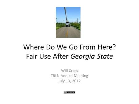 Where Do We Go From Here? Fair Use After Georgia State Will Cross TRLN Annual Meeting July 13, 2012.