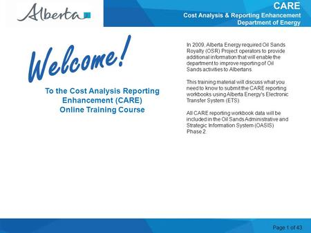 Page 1 of 43 To the Cost Analysis Reporting Enhancement (CARE) Online Training Course In 2009, Alberta Energy required Oil Sands Royalty (OSR) Project.