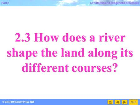 2.3 How does a river shape the land along its different courses?