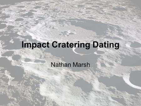 Impact Cratering Dating Nathan Marsh. Relative Dating Simple but not as informative Measures the crater densities (craters per square kilometer) Generally.