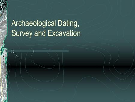Archaeological Dating, Survey and Excavation. Types of Dating Methods TYPOLOGY AND CROSS-DATING HISTORICAL DATING DENDROCHRONOLOGY SCIENTIFIC DATING TECHNIQUES.