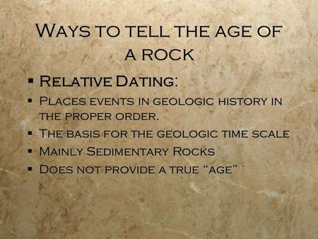 Ways to tell the age of a rock Relative Dating: Places events in geologic history in the proper order. The basis for the geologic time scale Mainly Sedimentary.