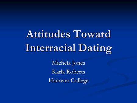 Attitudes Toward Interracial Dating Michela Jones Karla Roberts Hanover College.