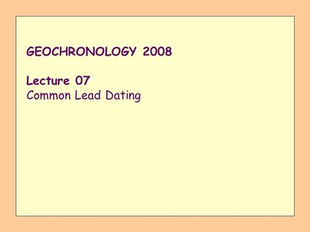 GEOCHRONOLOGY 2008 Lecture 07 Common Lead Dating.
