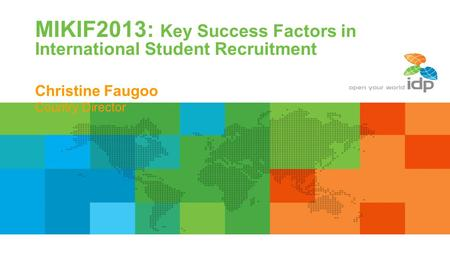 MIKIF2013: Key Success Factors in International Student Recruitment Christine Faugoo Country Director.