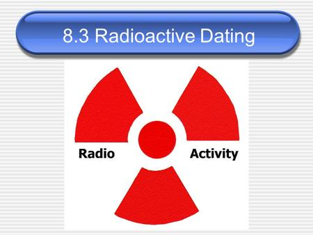 8.3 Radioactive Dating. Lesson Objective 4d Today, we will learn that evidence from geologic layers and radioactive dating indicates Earth is approximately.