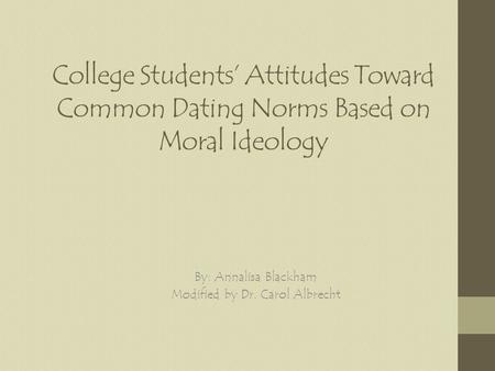 College Students Attitudes Toward Common Dating Norms Based on Moral Ideology By: Annalisa Blackham Modified by Dr. Carol Albrecht.