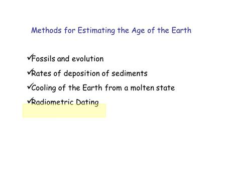 Fossils and evolution Rates of deposition of sediments Cooling of the Earth from a molten state Radiometric Dating Methods for Estimating the Age of the.