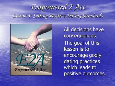 Empowered 2 Act Lesson 4: Setting Positive Dating Standards All decisions have consequences. All decisions have consequences. The goal of this lesson is.