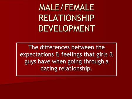 MALE/FEMALE RELATIONSHIP DEVELOPMENT The differences between the expectations & feelings that girls & guys have when going through a dating relationship.