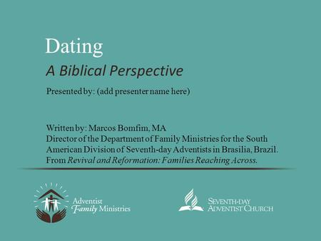 Dating A Biblical Perspective Written by: Marcos Bomfim, MA Director of the Department of Family Ministries for the South American Division of Seventh-day.