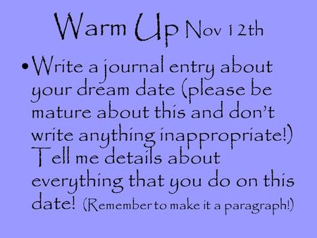 Warm Up Nov 12th Write a journal entry about your dream date (please be mature about this and dont write anything inappropriate!) Tell me details about.