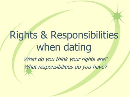 Rights & Responsibilities when dating What do you think your rights are? What responsibilities do you have?