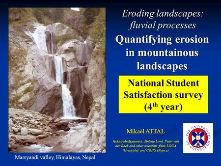 Quantifying erosion in mountainous landscapes Mikaël ATTAL Marsyandi valley, Himalayas, Nepal Acknowledgements: Jérôme Lavé, Peter van der Beek and other.