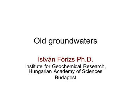 Old groundwaters István Fórizs Ph.D. Institute for Geochemical Research, Hungarian Academy of Sciences Budapest.