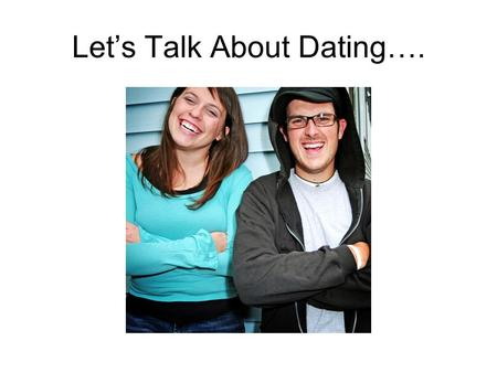 Lets Talk About Dating….. Dating Extend invitation to the other to participate together in specified activity.