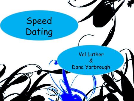 Speed Dating Val Luther & Dana Yarbrough. Loneliness may be the biggest disability a person has We all want people in our lives – Family – Friends – Acquaintances.