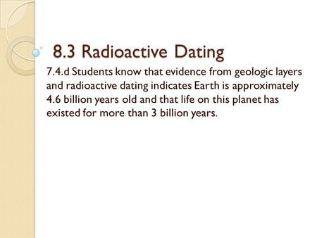 8.3 Radioactive Dating 7.4.d Students know that evidence from geologic layers and radioactive dating indicates Earth is approximately 4.6 billion years.