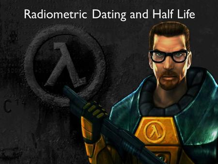 Radiometric Dating and Half Life. Radiometric Dating A method of dating rocks and other materials based on the rate of radioactive isotope decay. Radioactive.