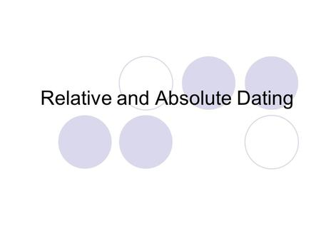 Relative and Absolute Dating. What is Dating? When geologists date rocks, they are determining how long ago they formed. Two ways to do this: Relative.