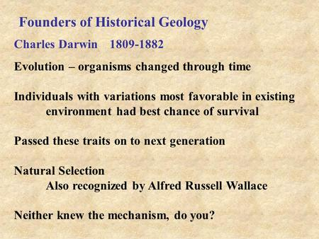Founders of Historical Geology Charles Darwin 1809-1882 Evolution – organisms changed through time Individuals with variations most favorable in existing.