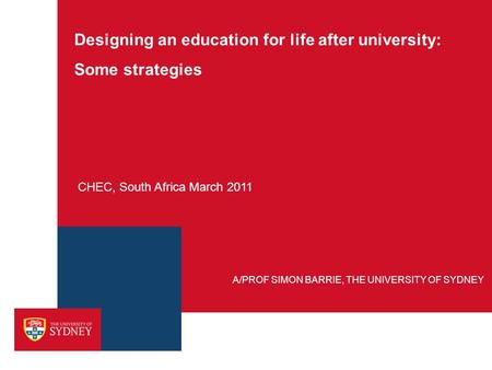 Designing an education for life after university: Some strategies CHEC, South Africa March 2011 A/PROF SIMON BARRIE, THE UNIVERSITY OF SYDNEY.
